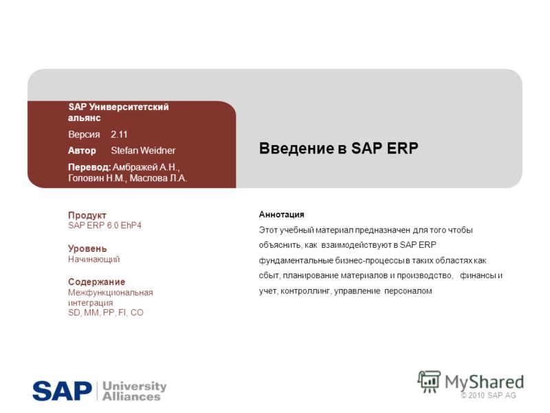 © 2010 SAP AG Введение в SAP ERP Аннотация Этот учебный материал предназначен для того чтобы объяснить, как взаимодействуют в SAP ERP фундаментальные бизнес-процессы в таких областях как сбыт, планирование материалов и производство, финансы и учет, к