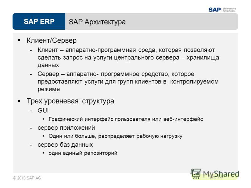 SAP ERP Page 1-8 © 2010 SAP AG SAP Архитектура Клиент/Сервер -Клиент – аппаратно-программная среда, которая позволяют сделать запрос на услуги центрального сервера – хранилища данных -Сервер – аппаратно- программное средство, которое предоставляют ус