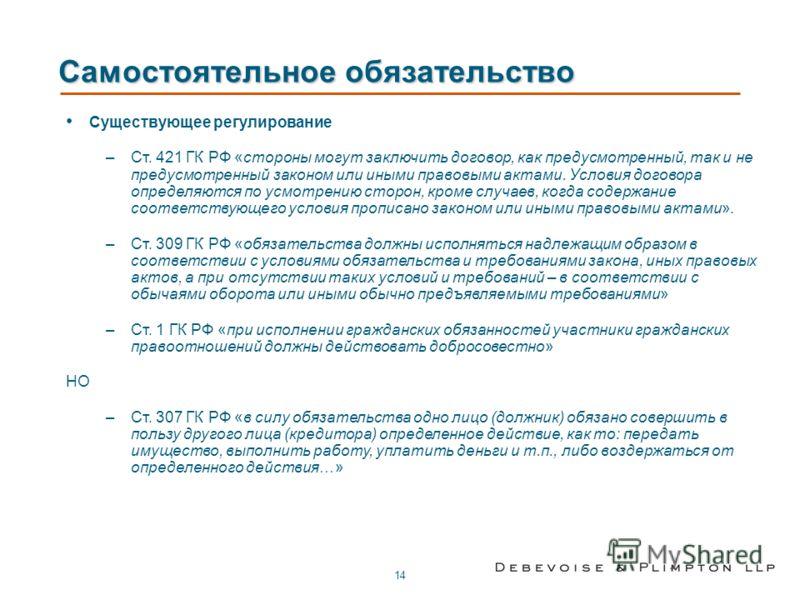 14 Самостоятельное обязательство Существующее регулирование –Ст. 421 ГК РФ «стороны могут заключить договор, как предусмотренный, так и не предусмотренный законом или иными правовыми актами. Условия договора определяются по усмотрению сторон, кроме с