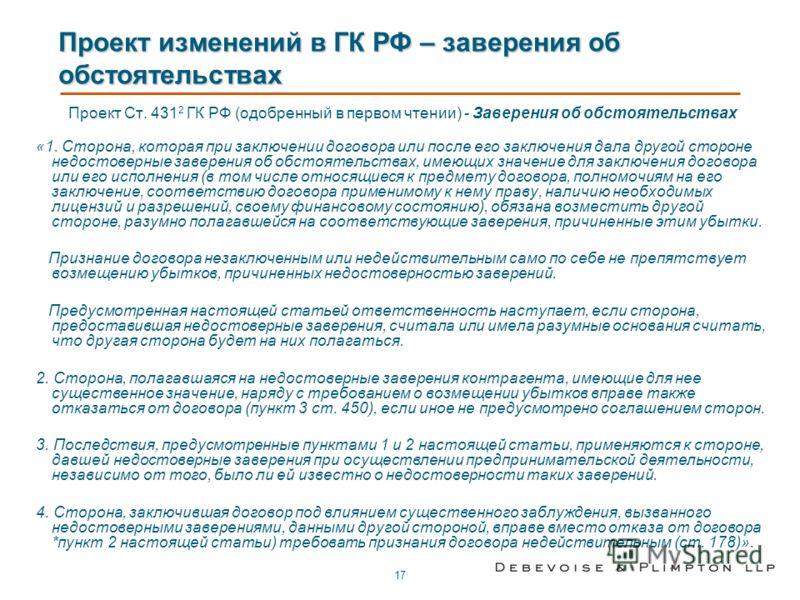 17 Проект изменений в ГК РФ – заверения об обстоятельствах Проект Ст. 431 2 ГК РФ (одобренный в первом чтении) - Заверения об обстоятельствах «1. Сторона, которая при заключении договора или после его заключения дала другой стороне недостоверные заве