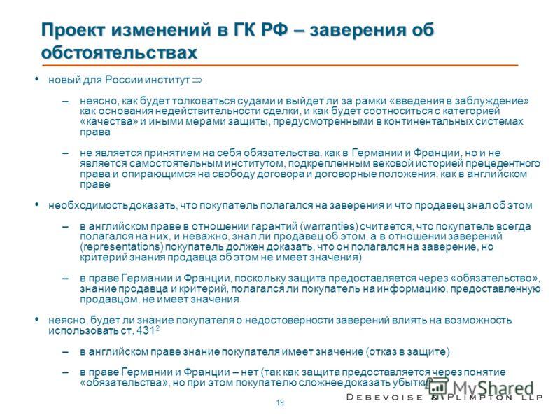 19 Проект изменений в ГК РФ – заверения об обстоятельствах новый для России институт –неясно, как будет толковаться судами и выйдет ли за рамки «введения в заблуждение» как основания недействительности сделки, и как будет соотноситься с категорией «к