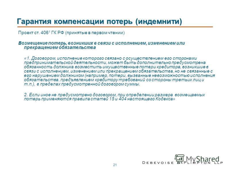 21 Гарантия компенсации потерь (индемнити) Проект ст. 406 1 ГК РФ (принятые в первом чтении) Возмещение потерь, возникших в связи с исполнением, изменением или прекращением обязательства «1. Договором, исполнение которого связано с осуществлением его
