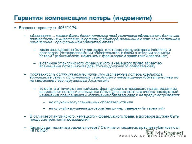 22 Гарантия компенсации потерь (индемнити) Вопросы к проекту ст. 406 1 ГК РФ –«договором… может быть дополнительно предусмотрена обязанность должника возместить имущественные потери кредитора, возникшие в связи с исполнением, изменением и прекращение