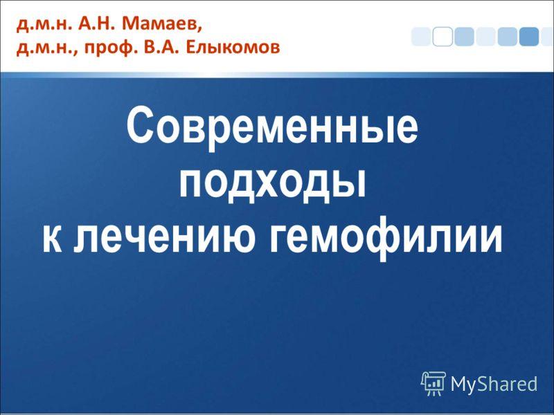 Современные подходы к лечению гемофилии д.м.н. А.Н. Мамаев, д.м.н., проф. В.А. Елыкомов