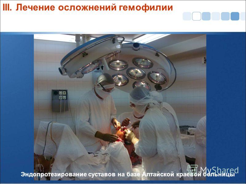 Эндопротезирование суставов на базе Алтайской краевой больницы III. Лечение осложнений гемофилии