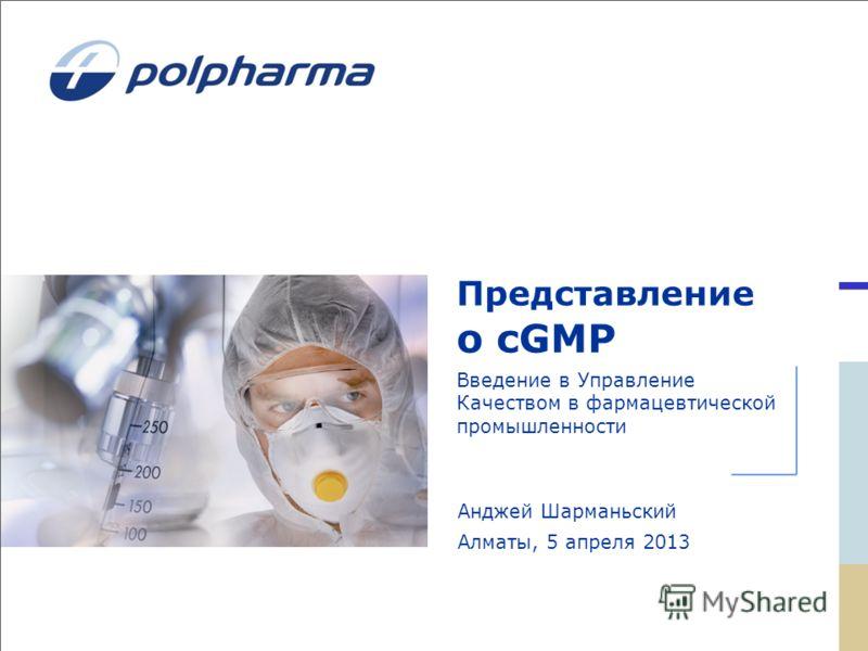 Представление о cGMP Введение в Управление Качеством в фармацевтической промышленности Анджей Шарманьский Алмaты, 5 апреля 2013