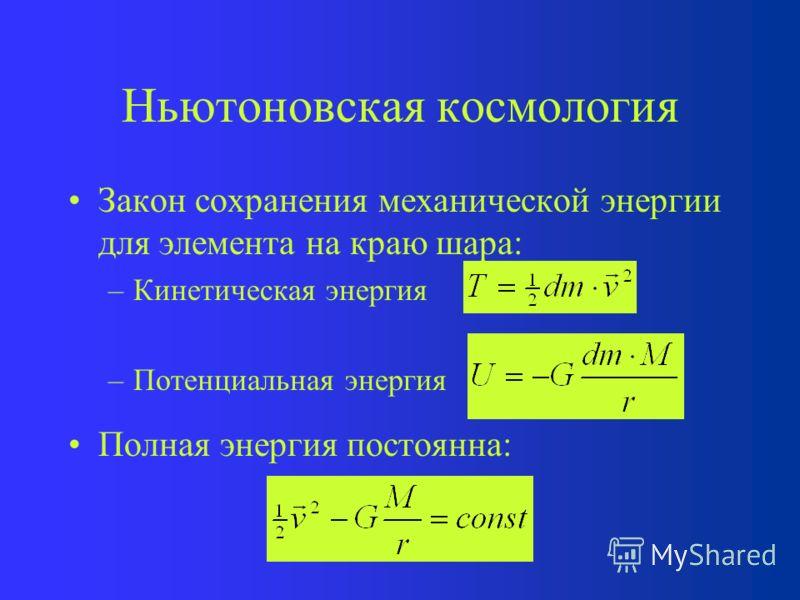 Ньютоновская космология Для определения зависимости R(t) и H(t) от времени, используем законы сохранения массы и полной механической энергии. –Масса шара не меняется или, записывая по другому,