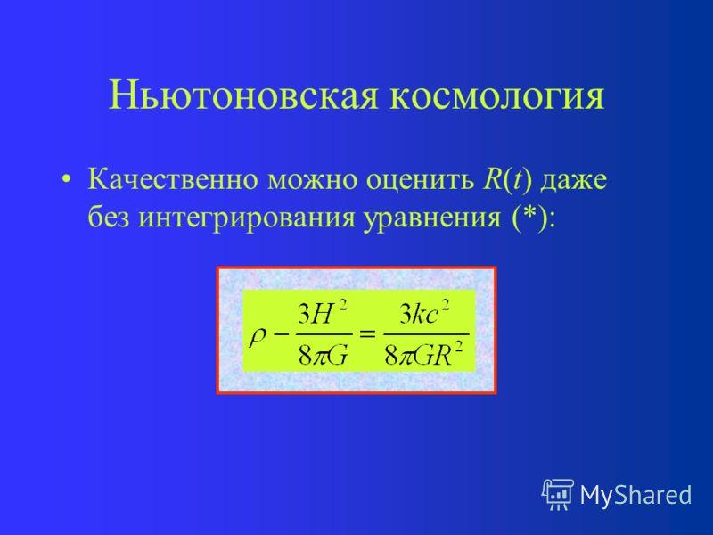Ньютоновская космология Это уравнение вместе с начальными условиями полностью определяют R(t), т.е. все динамические свойства космологической модели. В уравнение (*) не входит размер шара материи, поэтому его можно применять для шара любого размера,