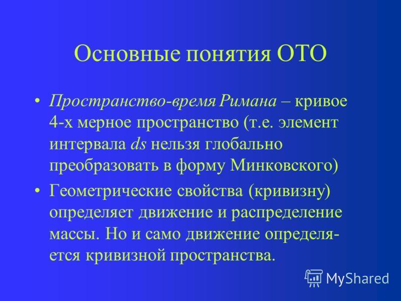 Основные понятия ОТО Локально-инерциальная система отсчета (ЛИСО), которая вводится из-за невозможности построения единой глобальной ИСО в пространстве с гравитационным полем. В СТО ускорение тела может быть скомпенсировано ускорением система отсчета