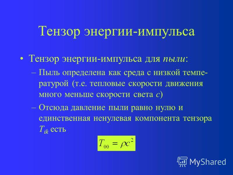 Тензор энергии-импульса Рассмотрим вид тензора энергии-импульса T ik в наиболее частых случаях Компонента T 00 равна плотности энергии вещества = c 2 Компоненты T ii (i = 1, 2, 3) равны давлению вещества p Недиагональные члены в ЛИСО – нули