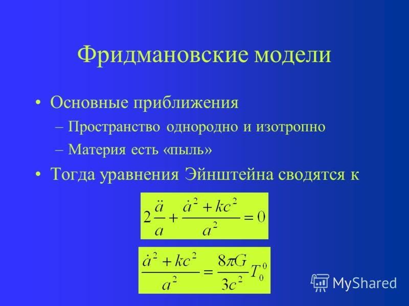 Фридмановские модели Основные приближения –Пространство однородно и изотропно –Описание системы происходит в ЛИСО Тогда уравнения Эйнштейна сводятся к Наша Вселенная
