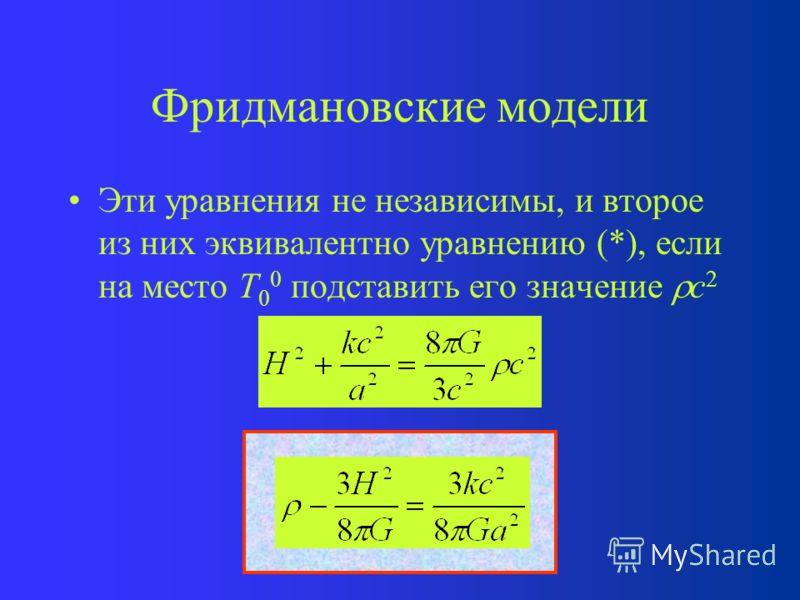 Фридмановские модели Основные приближения –Пространство однородно и изотропно –Материя есть «пыль» Тогда уравнения Эйнштейна сводятся к