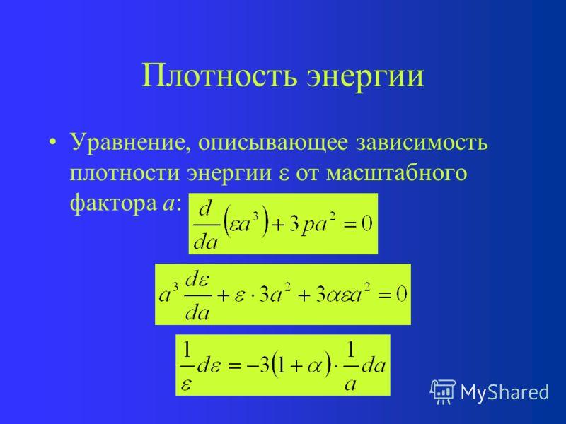 Состояния вещества Пыль: –Плотность энергии –Давление p = 0, = 0 Ультра-релятивистское вещество и излучение: –Плотность энергии = c 2 –Давление p = 1/3, = 1/3 Космологическая постоянная : –Плотность энергии = –Давление p = -, = -1