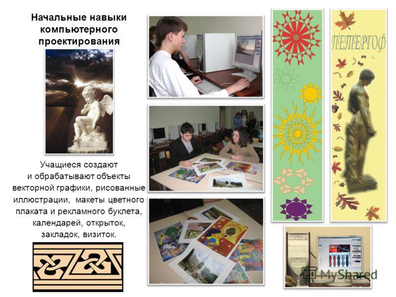 Начальные навыки компьютерного проектирования Учащиеся создают и обрабатывают объекты векторной графики, рисованные иллюстрации, макеты цветного плаката и рекламного буклета, календарей, открыток, закладок, визиток.
