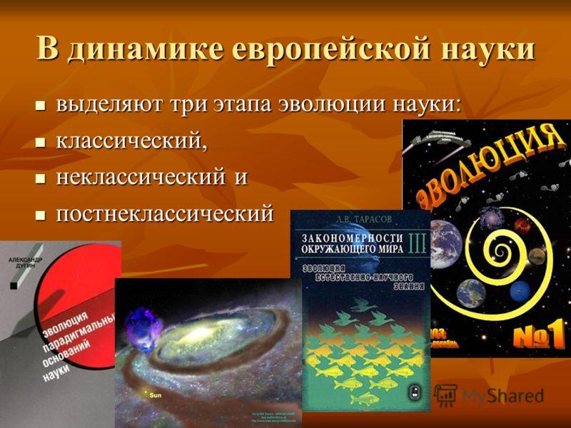 В динамике европейской науки выделяют три этапа эволюции науки: выделяют три этапа эволюции науки: классический, классический, неклассический и неклассический и постнеклассический постнеклассический