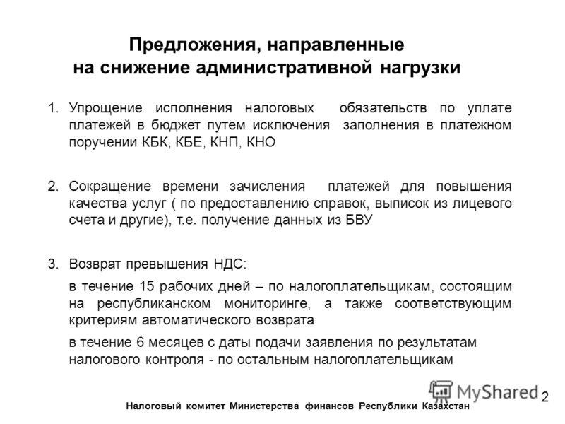 Предложения, направленные на снижение административной нагрузки 2 Налоговый комитет Министерства финансов Республики Казахстан 1.Упрощение исполнения налоговых обязательств по уплате платежей в бюджет путем исключения заполнения в платежном поручении