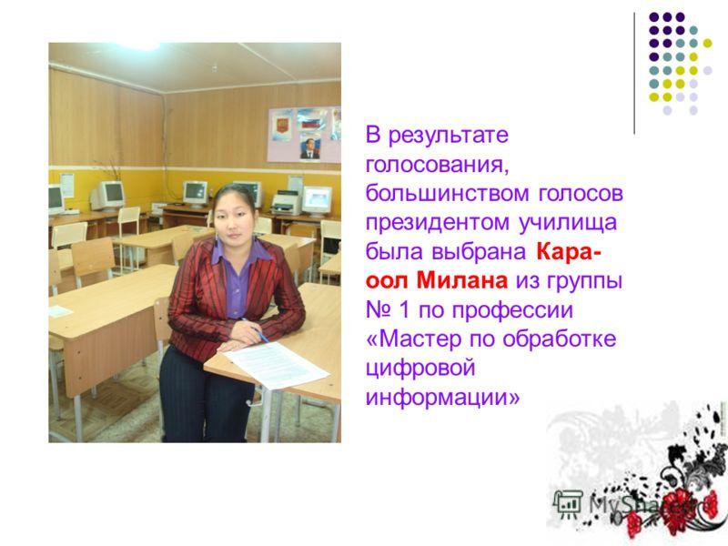 В результате голосования, большинством голосов президентом училища была выбрана Кара- оол Милана из группы 1 по профессии «Мастер по обработке цифровой информации»