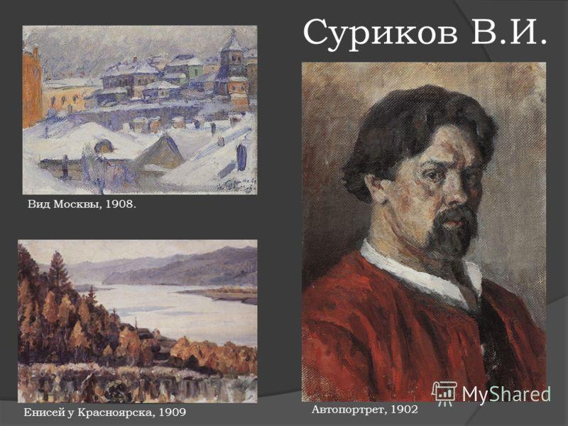 Суриков В.И. Вид Москвы, 1908. Автопортрет, 1902 Енисей у Красноярска, 1909