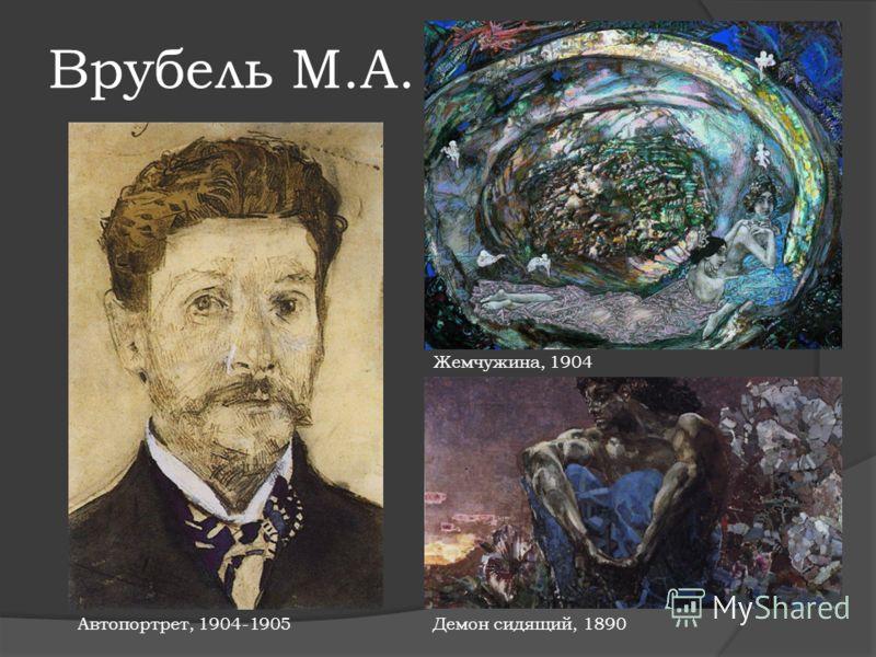 Врубель М.А. Жемчужина, 1904 Автопортрет, 1904-1905Демон сидящий, 1890