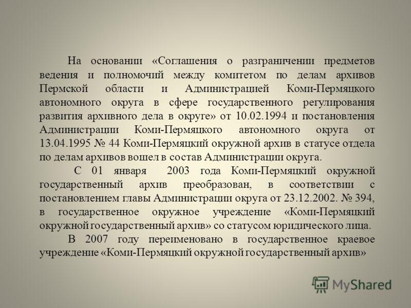 На основании «Соглашения о разграничении предметов ведения и полномочий между комитетом по делам архивов Пермской области и Администрацией Коми-Пермяцкого автономного округа в сфере государственного регулирования развития архивного дела в округе» от