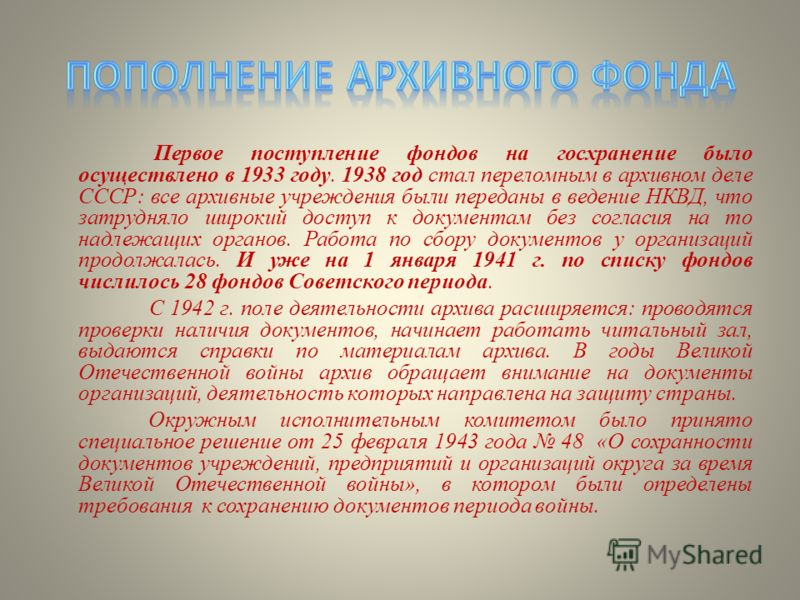 Первое поступление фондов на госхранение было осуществлено в 1933 году. 1938 год стал переломным в архивном деле СССР: все архивные учреждения были переданы в ведение НКВД, что затрудняло широкий доступ к документам без согласия на то надлежащих орга