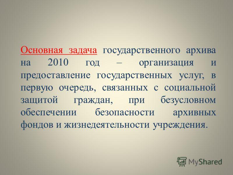 Основная задача государственного архива на 2010 год – организация и предоставление государственных услуг, в первую очередь, связанных с социальной защитой граждан, при безусловном обеспечении безопасности архивных фондов и жизнедеятельности учреждени
