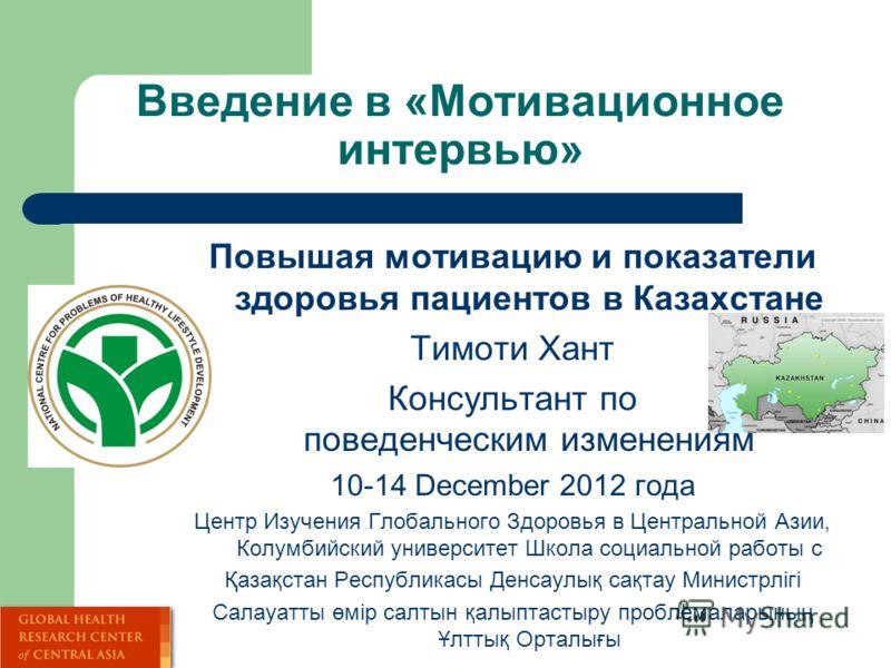 Введение в «Мотивационное интервью» Повышая мотивацию и показатели здоровья пациентов в Казахстане Тимоти Хант Консультант по поведенческим изменениям 10-14 December 2012 года Центр Изучения Глобального Здоровья в Центральной Азии, Колумбийский униве
