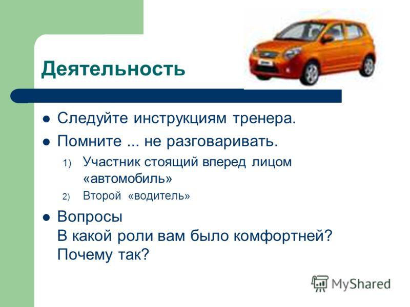 Деятельность Следуйте инструкциям тренера. Помните... не разговаривать. 1) Участник стоящий вперед лицом «автомобиль» 2) Второй «водитель» Вопросы В какой роли вам было комфортней? Почему так?