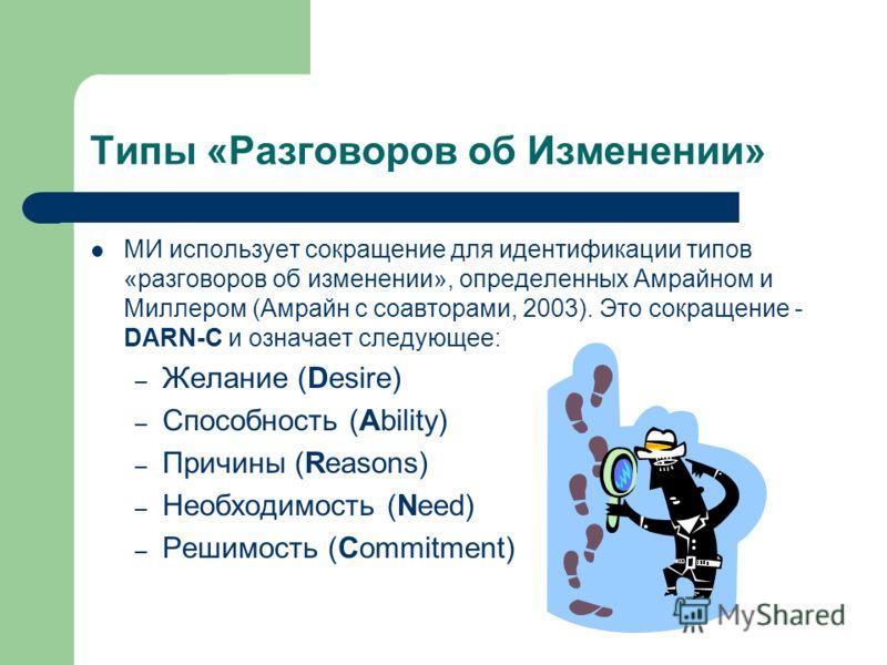 Типы «Разговоров об Изменении» МИ использует сокращение для идентификации типов «разговоров об изменении», определенных Амрайном и Миллером (Амрайн с соавторами, 2003). Это сокращение - DARN-C и означает следующее: – Желание (Desire) – Способность (A