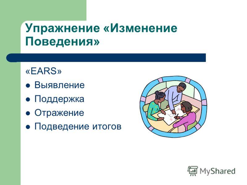Упражнение «Изменение Поведения» «EARS» Выявление Поддержка Отражение Подведение итогов