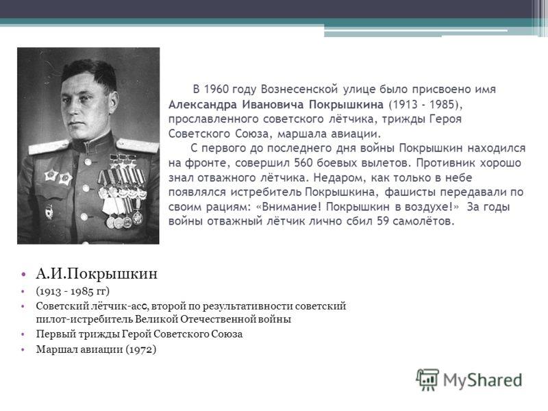 В 1960 году Вознесенской улице было присвоено имя Александра Ивановича Покрышкина (1913 - 1985), прославленного советского лётчика, трижды Героя Советского Союза, маршала авиации. С первого до последнего дня войны Покрышкин находился на фронте, совер