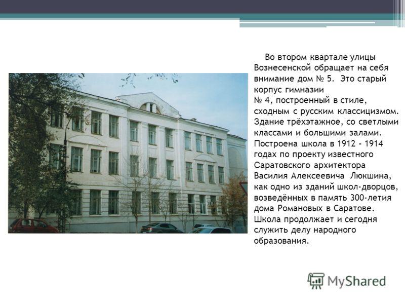 Во втором квартале улицы Вознесенской обращает на себя внимание дом 5. Это старый корпус гимназии 4, построенный в стиле, сходным с русским классицизмом. З дание трёхэтажное, со светлыми классами и большими залами. П остроена школа в 1912 – 1914 года