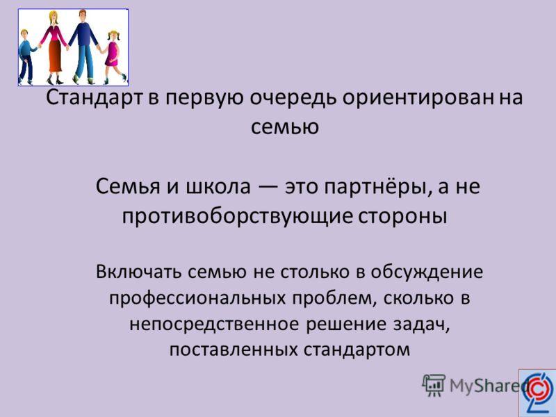 Стандарт в первую очередь ориентирован на семью Семья и школа это партнёры, а не противоборствующие стороны Включать семью не столько в обсуждение профессиональных проблем, сколько в непосредственное решение задач, поставленных стандартом