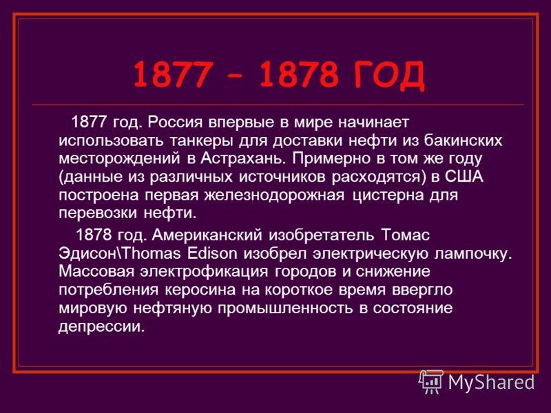 1877 – 1878 ГОД 1877 год. Россия впервые в мире начинает использовать танкеры для доставки нефти из бакинских месторождений в Астрахань. Примерно в том же году (данные из различных источников расходятся) в США построена первая железнодорожная цистерн