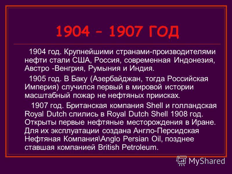 1904 – 1907 ГОД 1904 год. Крупнейшими странами-производителями нефти стали США, Россия, современная Индонезия, Австро -Венгрия, Румыния и Индия. 1905 год. В Баку (Азербайджан, тогда Российская Империя) случился первый в мировой истории масштабный пож