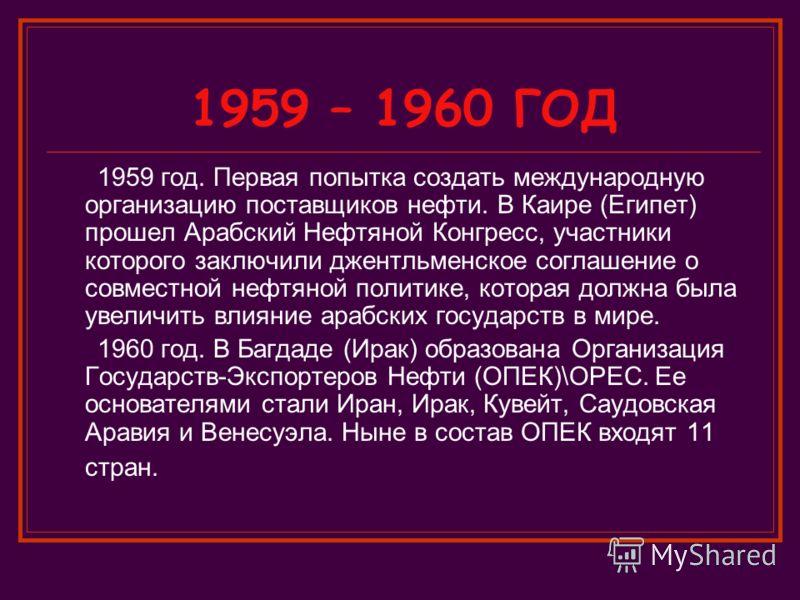 1959 – 1960 ГОД 1959 год. Первая попытка создать международную организацию поставщиков нефти. В Каире (Египет) прошел Арабский Нефтяной Конгресс, участники которого заключили джентльменское соглашение о совместной нефтяной политике, которая должна бы