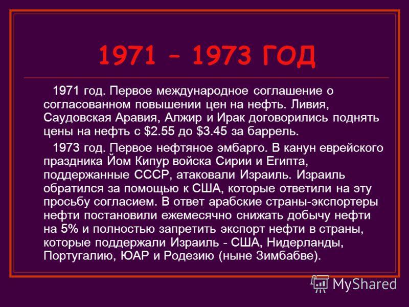1971 – 1973 ГОД 1971 год. Первое международное соглашение о согласованном повышении цен на нефть. Ливия, Саудовская Аравия, Алжир и Ирак договорились поднять цены на нефть с $2.55 до $3.45 за баррель. 1973 год. Первое нефтяное эмбарго. В канун еврейс