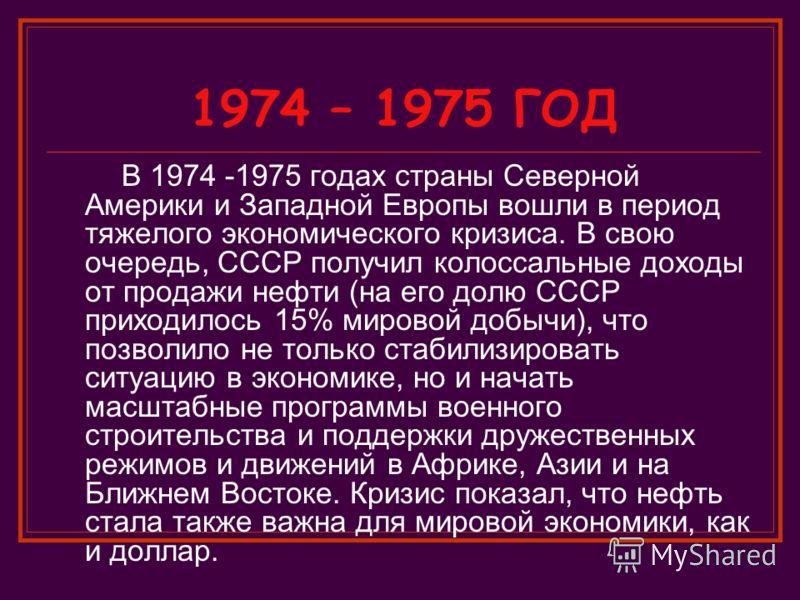 1974 – 1975 ГОД В 1974 -1975 годах страны Северной Америки и Западной Европы вошли в период тяжелого экономического кризиса. В свою очередь, СССР получил колоссальные доходы от продажи нефти (на его долю СССР приходилось 15% мировой добычи), что позв