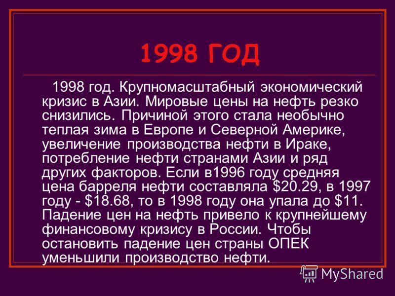 1998 ГОД 1998 год. Крупномасштабный экономический кризис в Азии. Мировые цены на нефть резко снизились. Причиной этого стала необычно теплая зима в Европе и Северной Америке, увеличение производства нефти в Ираке, потребление нефти странами Азии и ря
