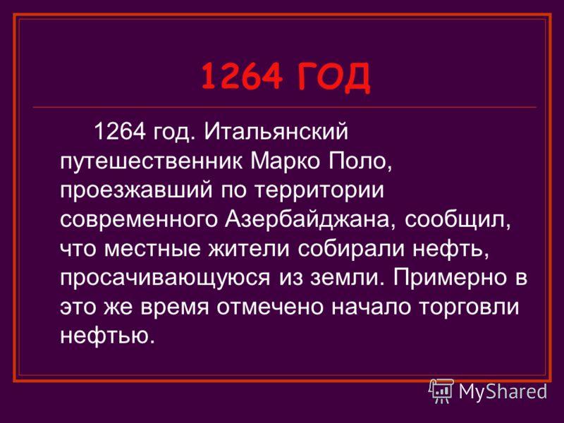 1264 ГОД 1264 год. Итальянский путешественник Марко Поло, проезжавший по территории современного Азербайджана, сообщил, что местные жители собирали нефть, просачивающуюся из земли. Примерно в это же время отмечено начало торговли нефтью.