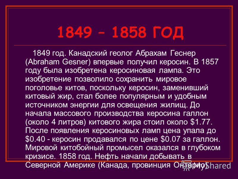 1849 – 1858 ГОД 1849 год. Канадский геолог Абрахам Геснер (Abraham Gesner) впервые получил керосин. В 1857 году была изобретена керосиновая лампа. Это изобретение позволило сохранить мировое поголовье китов, поскольку керосин, заменивший китовый жир,
