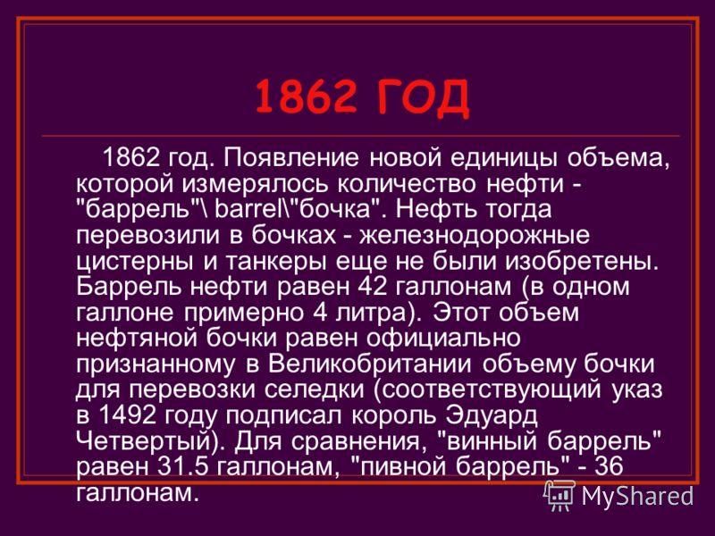 1862 ГОД 1862 год. Появление новой единицы объема, которой измерялось количество нефти -