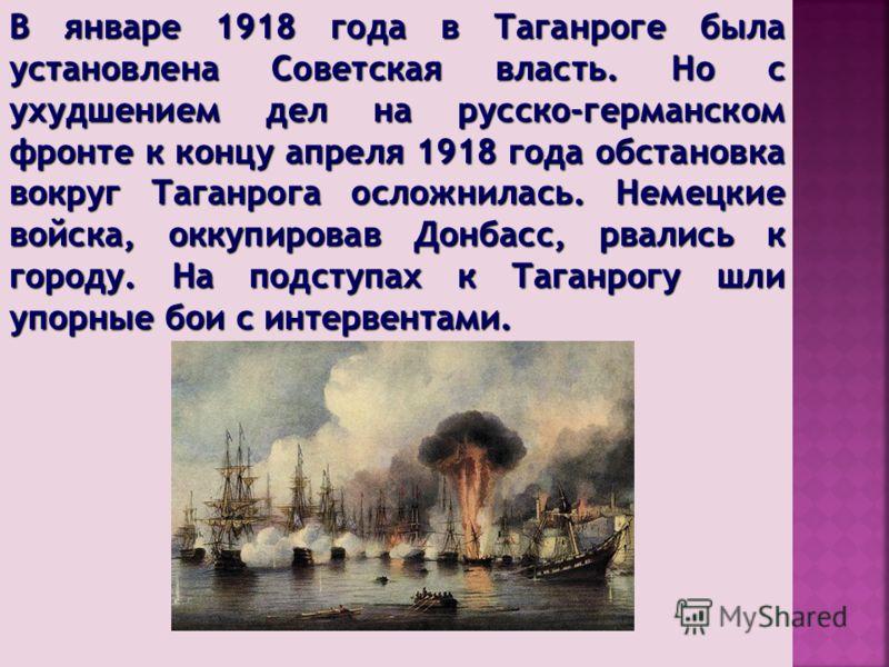 В январе 1918 года в Таганроге была установлена Советская власть. Но с ухудшением дел на русско-германском фронте к концу апреля 1918 года обстановка вокруг Таганрога осложнилась. Немецкие войска, оккупировав Донбасс, рвались к городу. На подступах к