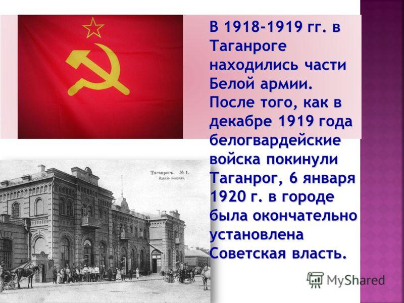 В 1918-1919 гг. в Таганроге находились части Белой армии. После того, как в декабре 1919 года белогвардейские войска покинули Таганрог, 6 января 1920 г. в городе была окончательно установлена Советская власть.