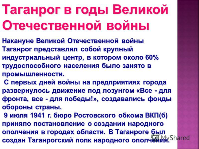 Накануне Великой Отечественной войны Таганрог представлял собой крупный индустриальный центр, в котором около 60% трудоспособного населения было занято в промышленности. С первых дней войны на предприятиях города развернулось движение под лозунгом «В