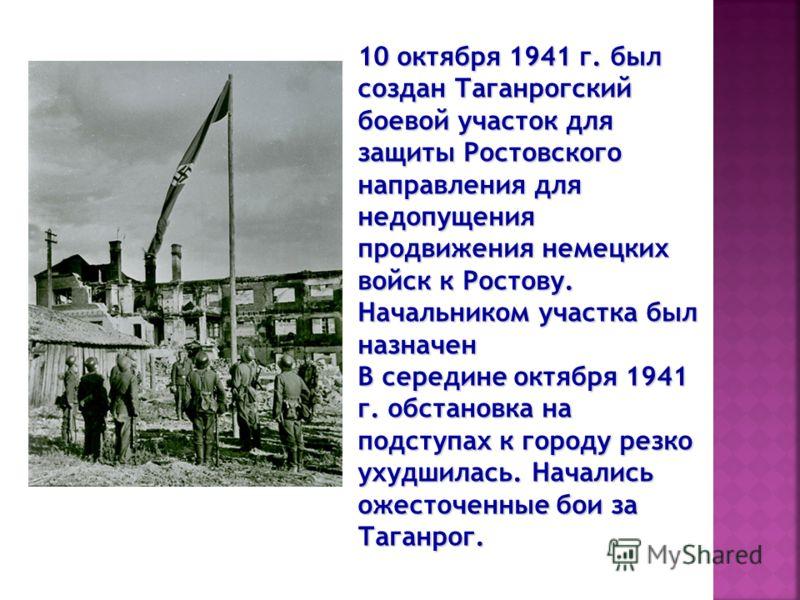 10 октября 1941 г. был создан Таганрогский боевой участок для защиты Ростовского направления для недопущения продвижения немецких войск к Ростову. Начальником участка был назначен В середине октября 1941 г. обстановка на подступах к городу резко ухуд