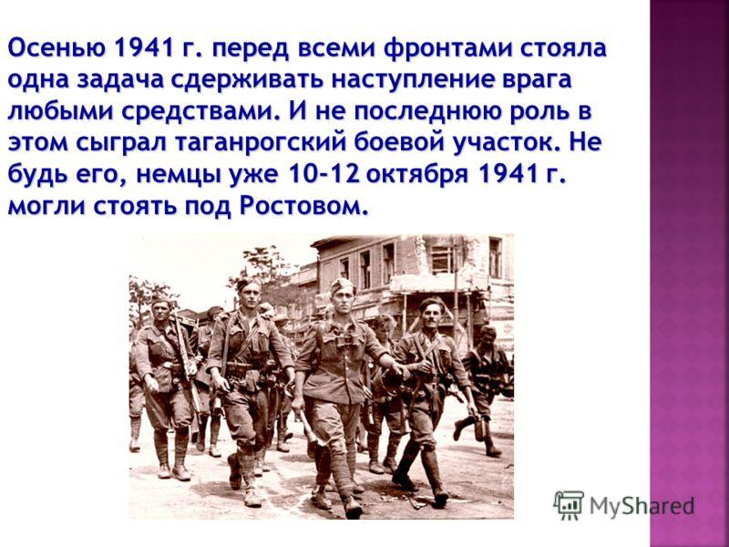 Осенью 1941 г. перед всеми фронтами стояла одна задача сдерживать наступление врага любыми средствами. И не последнюю роль в этом сыграл таганрогский боевой участок. Не будь его, немцы уже 10-12 октября 1941 г. могли стоять под Ростовом.