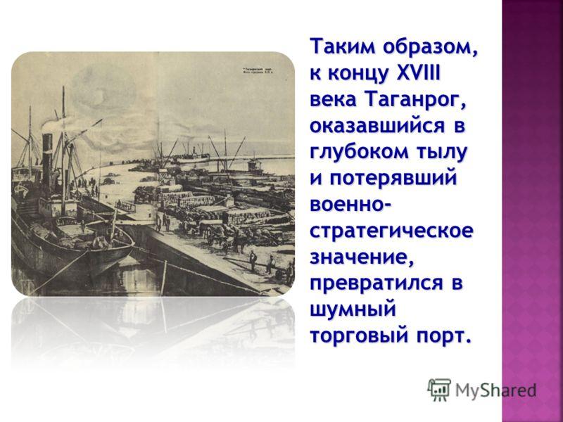 Таким образом, к концу XVIII века Таганрог, оказавшийся в глубоком тылу и потерявший военно- стратегическое значение, превратился в шумный торговый порт.