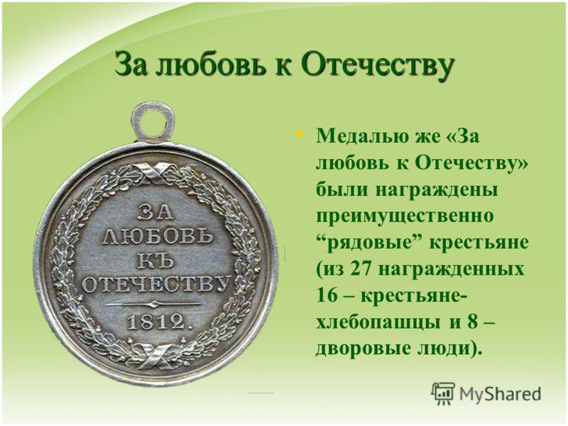 За любовь к Отечеству Медалью же «За любовь к Отечеству» были награждены преимущественно рядовые крестьяне (из 27 награжденных 16 – крестьяне- хлебопашцы и 8 – дворовые люди).