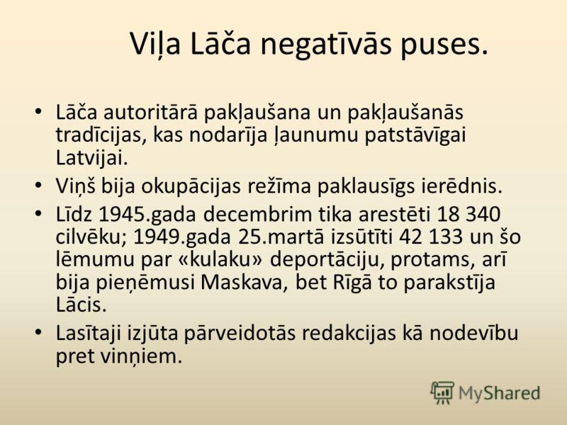Viļa Lāča negatīvās puses. Lāča autoritārā pakļaušana un pakļaušanās tradīcijas, kas nodarīja ļaunumu patstāvīgai Latvijai. Viņš bija okupācijas režīma paklausīgs ierēdnis. Līdz 1945.gada decembrim tika arestēti 18 340 cilvēku; 1949.gada 25.martā izs